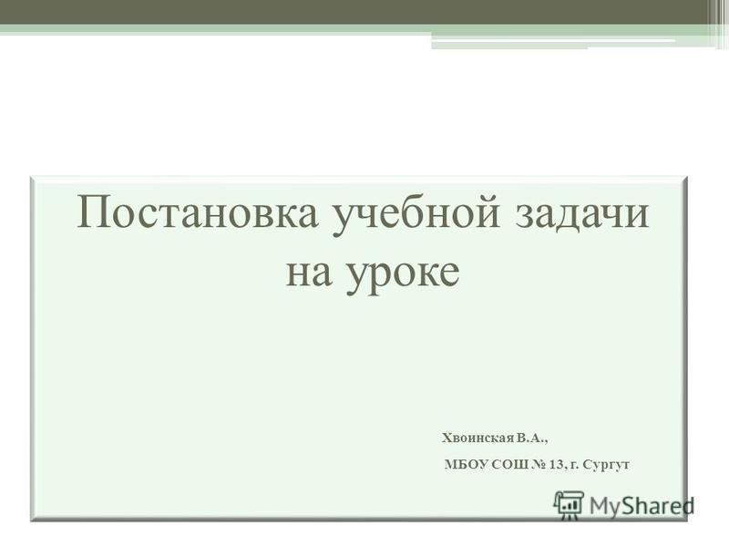 Постановка учебной задачи на уроке Хвоинская В.А., МБОУ СОШ 13, г. Сургут