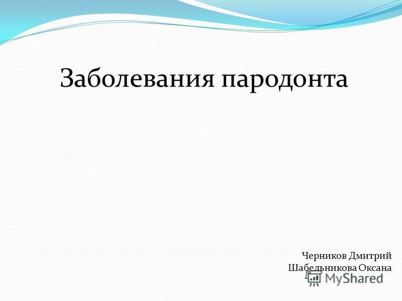 Заболевания пародонта Черников Дмитрий Шабельникова Оксана