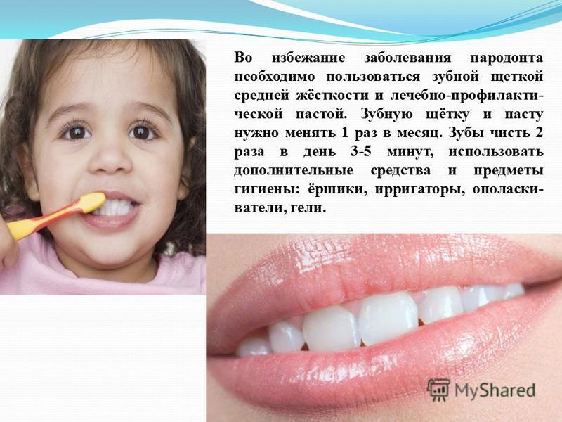 Во избежание заболевания пародонта необходимо пользоваться зубной щеткой средней жёсткости и лечебно-профилактической пастой. Зубную щётку и пасту нужно менять 1 раз в месяц. Зубы чисть 2 раза в день 3-5 минут, использовать дополнительные средства и