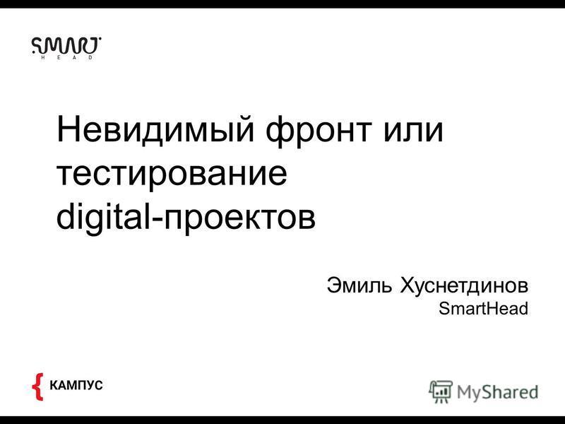Невидимый фронт или тестирование digital-проектов Эмиль Хуснетдинов SmartHead