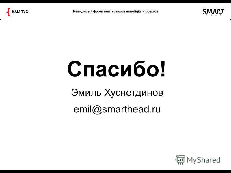 Невидимый фронт или тестирование digital-проектов Спасибо! Эмиль Хуснетдинов emil@smarthead.ru