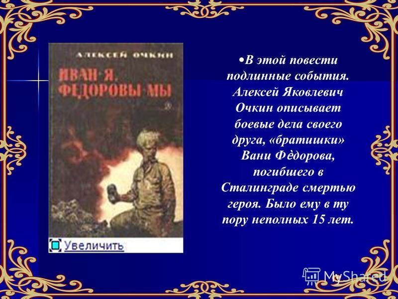 В этой повести подлинные события. Алексей Яковлевич Очкин описывает боевые дела своего друга, «братишки» Вани Фдорова, погибшего в Сталинграде смертью героя. Было ему в ту пору неполных 15 лет.