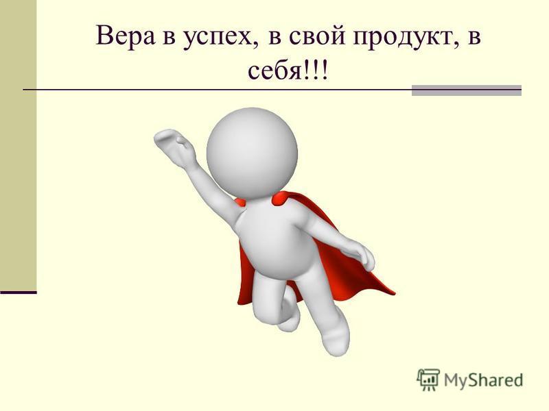 Вера в успех, в свой продукт, в себя!!!