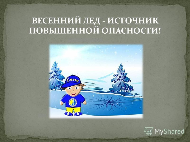 ВЕСЕННИЙ ЛЕД - ИСТОЧНИК ПОВЫШЕННОЙ ОПАСНОСТИ!