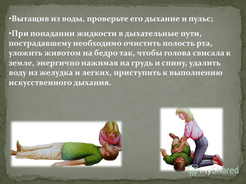 Вытащив из воды, проверьте его дыхание и пульс; При попадании жидкости в дыхательные пути, пострадавшему необходимо очистить полость рта, уложить животом на бедро так, чтобы голова свисала к земле, энергично нажимая на грудь и спину, удалить воду из