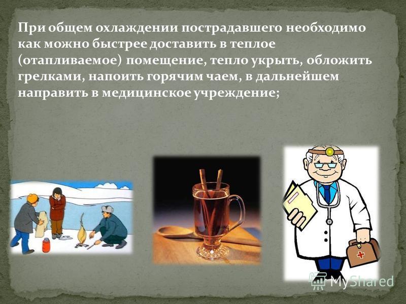 При общем охлаждении пострадавшего необходимо как можно быстрее доставить в теплое (отапливаемое) помещение, тепло укрыть, обложить грелками, напоить горячим чаем, в дальнейшем направить в медицинское учреждение;