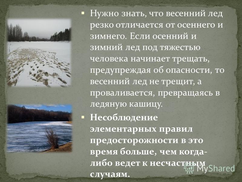 Нужно знать, что весенний лед резко отличается от осеннего и зимнего. Если осенний и зимний лед под тяжестью человека начинает трещать, предупреждая об опасности, то весенний лед не трещит, а проваливается, превращаясь в ледяную кашицу. Несоблюдение