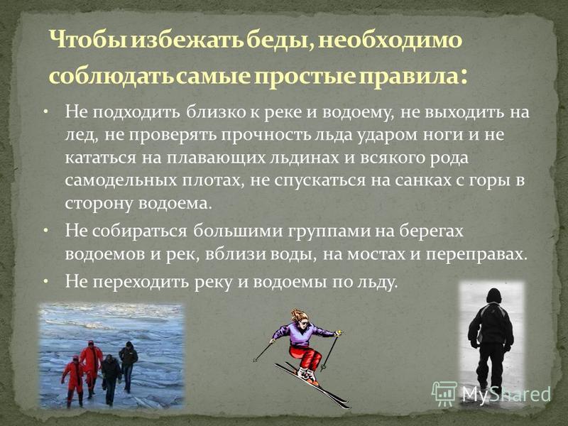 Чтобы избежать беды, необходимо соблюдать самые простые правила : Не подходить близко к реке и водоему, не выходить на лед, не проверять прочность льда ударом ноги и не кататься на плавающих льдинах и всякого рода самодельных плотах, не спускаться на