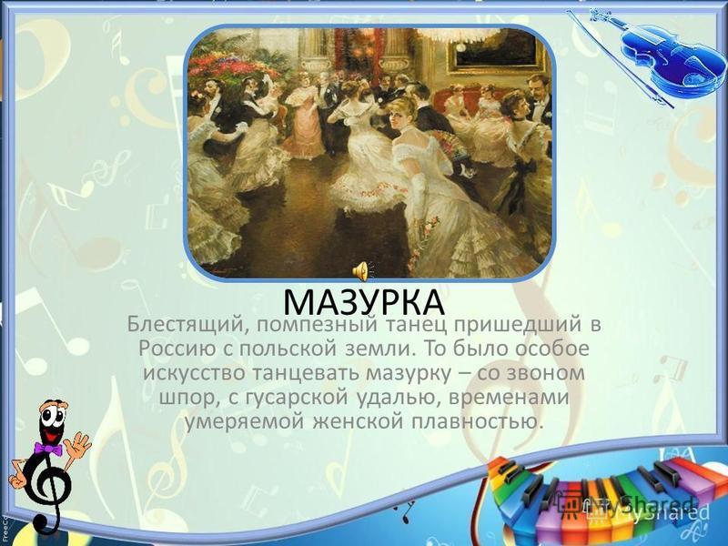 МАЗУРКА Блестящий, помпезный танец пришедший в Россию с польской земли. То было особое искусство танцевать мазурку – со звоном шпор, с гусарской удалью, временами умеряемой женской плавностью.