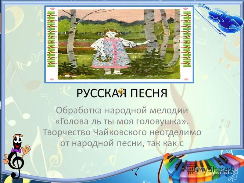 РУССКАЯ ПЕСНЯ Обработка народной мелодии «Голова ль ты моя головушка». Творчество Чайковского неотделимо от народной песни, так как с