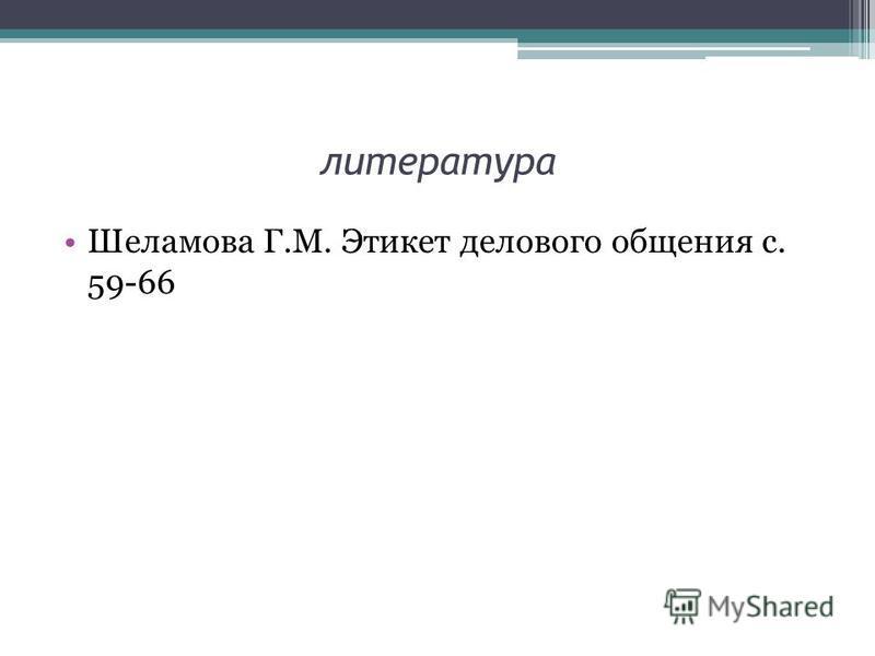 литература Шеламова Г.М. Этикет делового общения с. 59-66