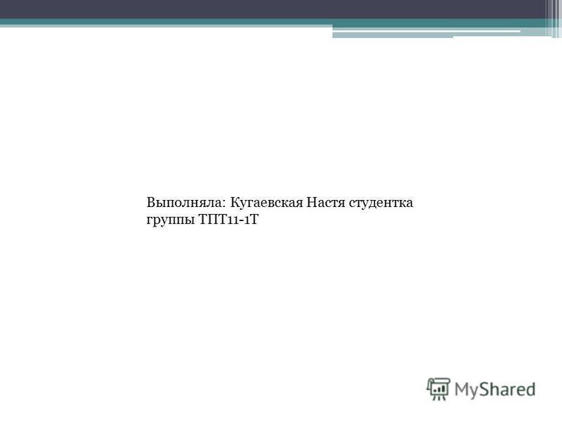 Выполняла: Кугаевская Настя студентка группы ТПТ11-1Т