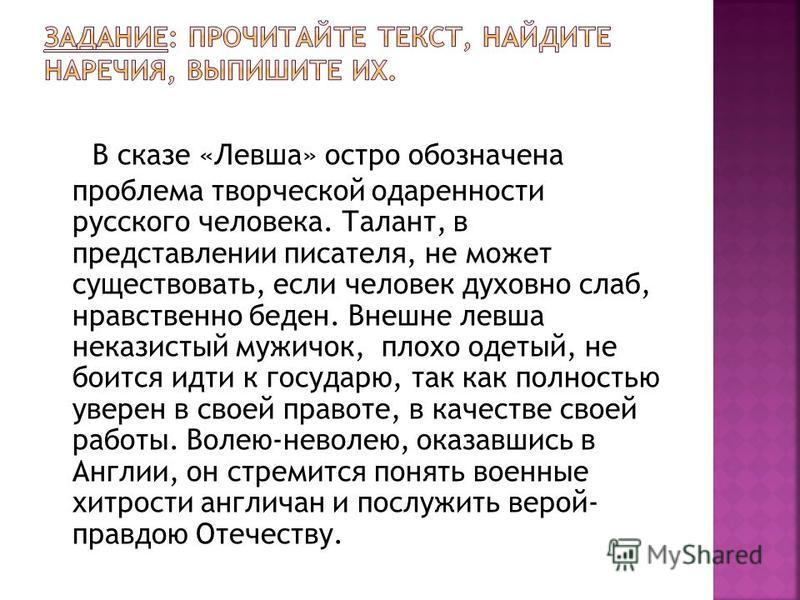 В сказе «Левша» остро обозначена проблема творческой одаренности русского человека. Талант, в представлении писателя, не может существовать, если человек духовно слаб, нравственно беден. Внешне левша неказистый мужичок, плохо одетый, не боится идти к