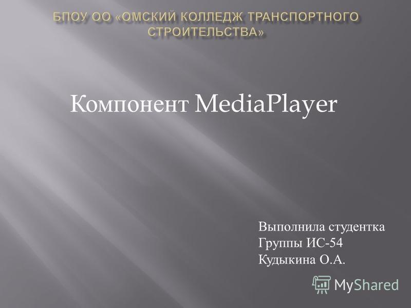 Компонент MediaPlayer Выполнила студентка Группы ИС -54 Кудыкина О. А.