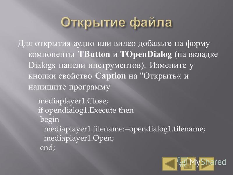 Для открытия аудио или видео добавьте на форму компоненты TButton и TOpenDialog ( на вкладке Dialogs панели инструментов ). Измените у кнопки свойство Caption на
