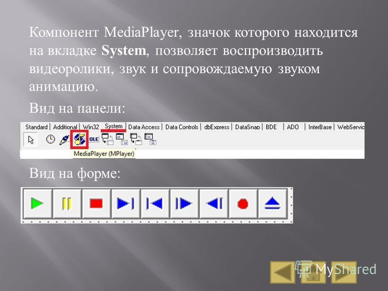 Компонент MediaPlayer, значок которого находится на вкладке System, позволяет воспроизводить видеоролики, звук и сопровождаемую звуком анимацию. Вид на панели : Вид на форме :
