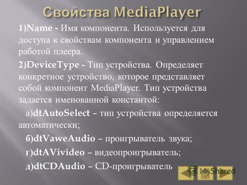 1)Name - Имя компонента. Используется для доступа к свойствам компонента и управлением работой плеера. 2)DeviceType - Тип устройства. Определяет конкретное устройство, которое представляет собой компонент MediaPlayer. Тип устройства задается именован