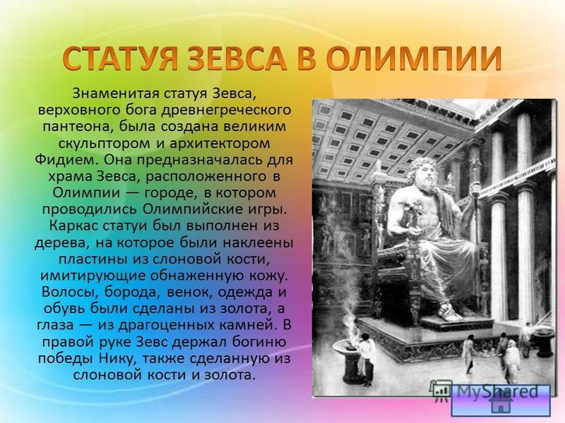 Знаменитая статуя Зевса, верховного бога древнегреческого пантеона, была создана великим скульптором и архитектором Фидием. Она предназначалась для храма Зевса, расположенного в Олимпии городе, в котором проводились Олимпийские игры. Каркас статуи бы