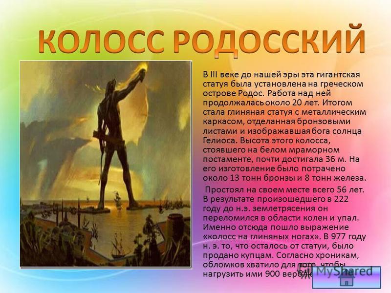 В III веке до нашей эры эта гигантская статуя была установлена на греческом острове Родос. Работа над ней продолжалась около 20 лет. Итогом стала глиняная статуя с металлическим каркасом, отделанная бронзовыми листами и изображавшая бога солнца Гелио