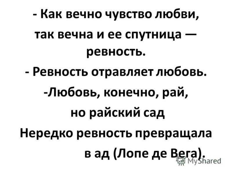 - Как вечно чувство любви, так вечна и ее спутница ревность. - Ревность отравляет любовь. -Любовь, конечно, рай, но райский сад Нередко ревность превращала в ад (Лопе де Вега).