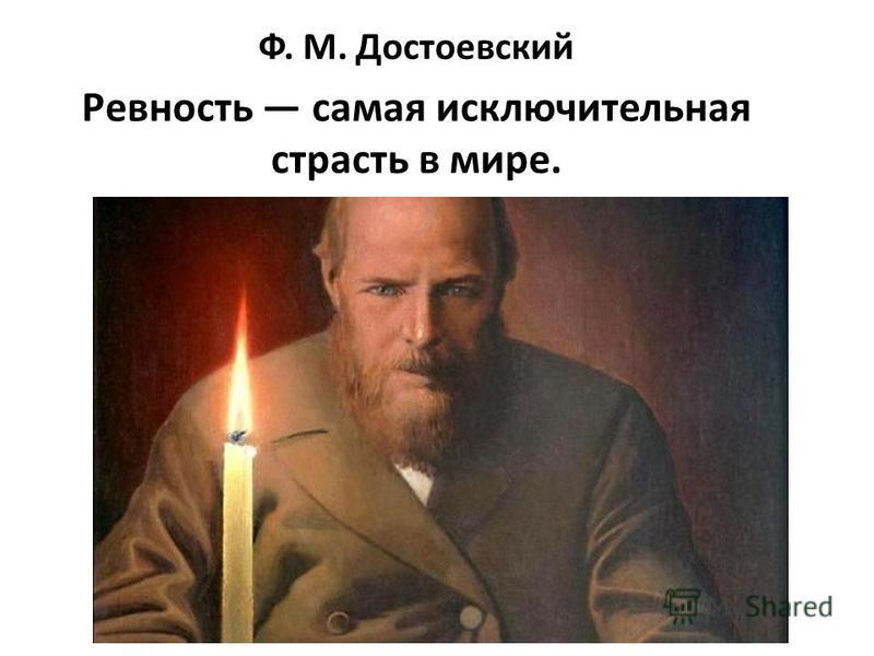 Ф. М. Достоевский Ревность самая исключительная страсть в мире.