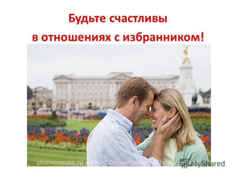 Будьте счастливы в отношениях с избранником!