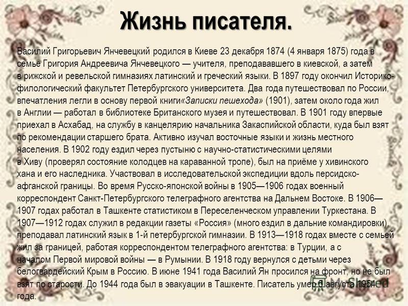 Жизнь писателя. Василий Григорьевич Янчевецкий родился в Киеве 23 декабря 1874 (4 января 1875) года в семье Григория Андреевича Янчевецкого учителя, преподававшего в киевской, а затем в рижской и ревельской гимназиях латинский и греческий языки. В 18