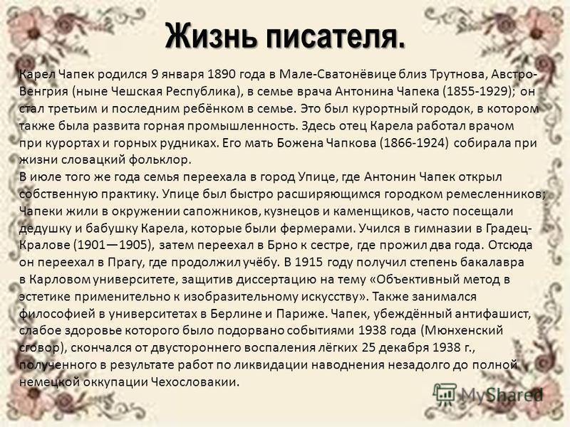 Жизнь писателя. Карел Чапек родился 9 января 1890 года в Мале-Сватонёвице близ Трутнова, Австро- Венгрия (ныне Чешская Республика), в семье врача Антонина Чапека (1855-1929); он стал третьим и последним ребёнком в семье. Это был курортный городок, в