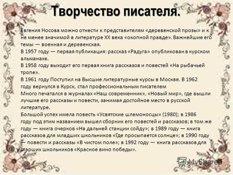 Творчество писателя. Евгения Носова можно отнести к представителям «деревенской прозы» и к не менее значимой в литературе XX века «окопной правде». Важнейшие его темы военная и деревенская. В 1957 году первая публикация: рассказ «Радуга» опубликован