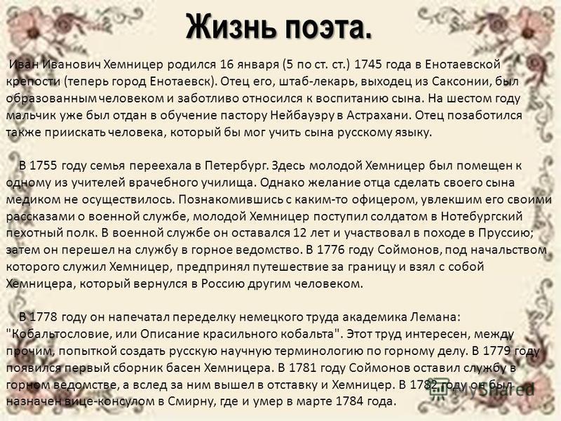 Жизнь поэта. Иван Иванович Хемницер родился 16 января (5 по ст. ст.) 1745 года в Енотаевской крепости (теперь город Енотаевск). Отец его, штаб-лекарь, выходец из Саксонии, был образованным человеком и заботливо относился к воспитанию сына. На шестом