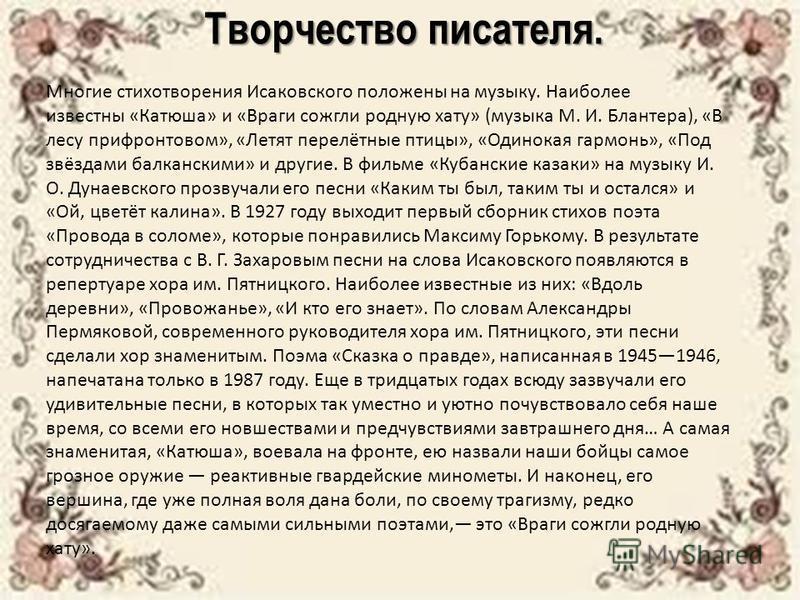 Творчество писателя. Многие стихотворения Исаковского положены на музыку. Наиболее известны «Катюша» и «Враги сожгли родную хату» (музыка М. И. Блантера), «В лесу прифронтовом», «Летят перелётные птицы», «Одинокая гармонь», «Под звёздами балканскими»