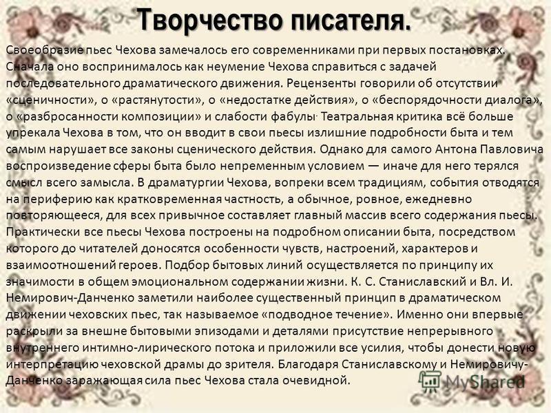 Творчество писателя. Своеобразие пьес Чехова замечалось его современниками при первых постановках. Сначала оно воспринималось как неумение Чехова справиться с задачей последовательного драматического движения. Рецензенты говорили об отсутствии «сцени