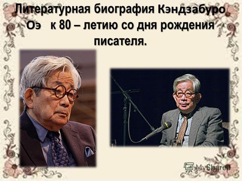 Литературная биография Кэндзабуро Оэ к 80 – летию со дня рождения писателя.