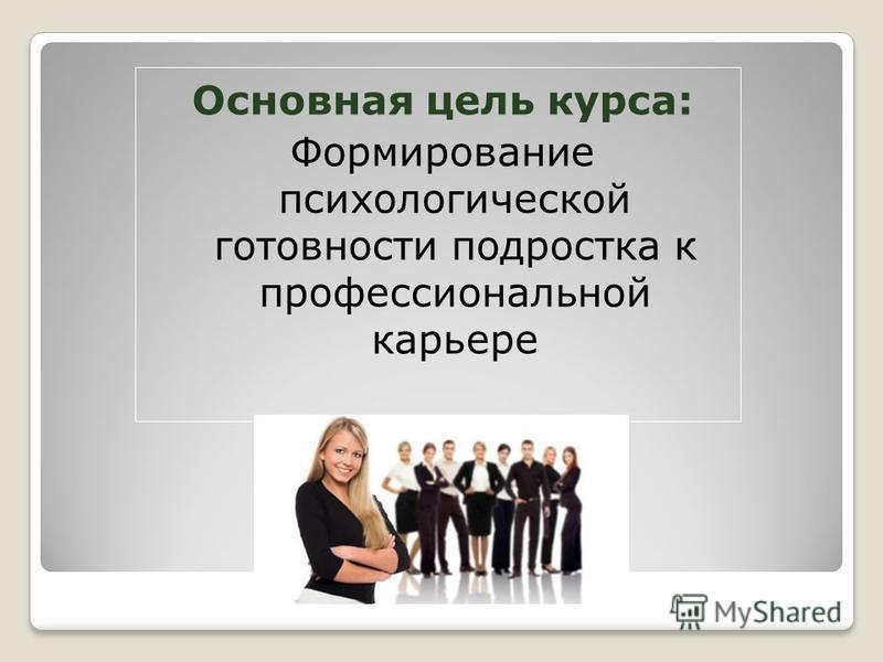 Основная цель курса: Формирование психологической готовности подростка к профессиональной карьере