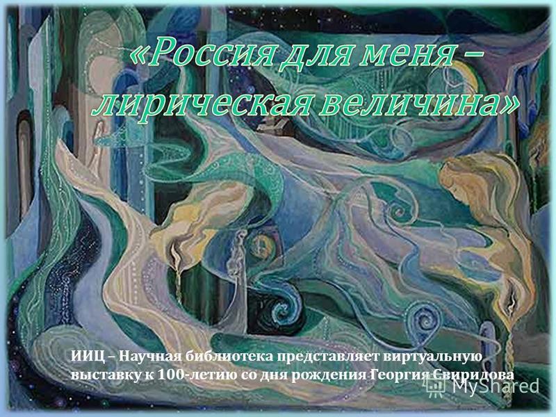 ИИЦ – Научная библиотека представляет виртуальную выставку к 100- летию со дня рождения Георгия Свиридова