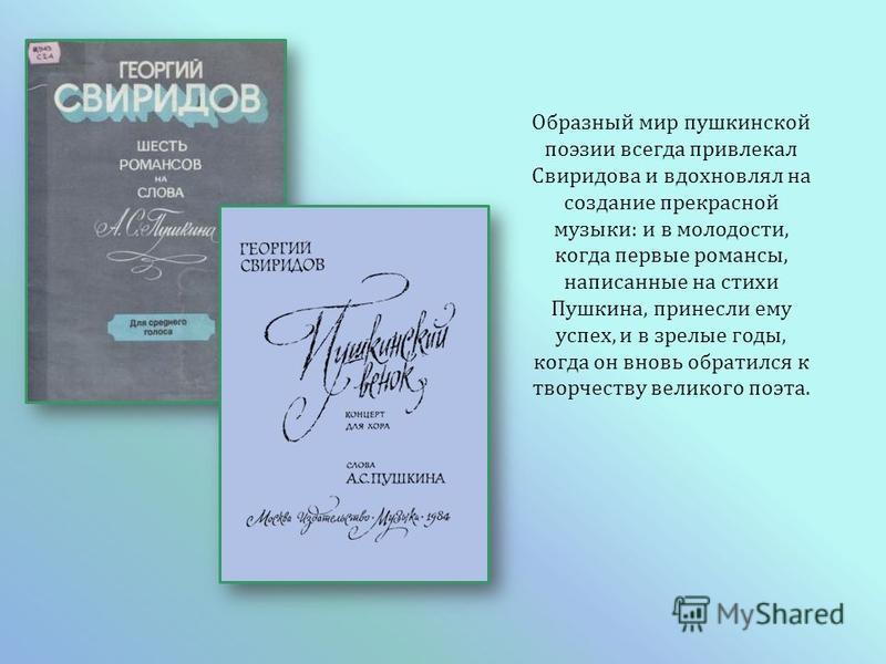 Образный мир пушкинской поэзии всегда привлекал Свиридова и вдохновлял на создание прекрасной музыки : и в молодости, когда первые романсы, написанные на стихи Пушкина, принесли ему успех, и в зрелые годы, когда он вновь обратился к творчеству велико