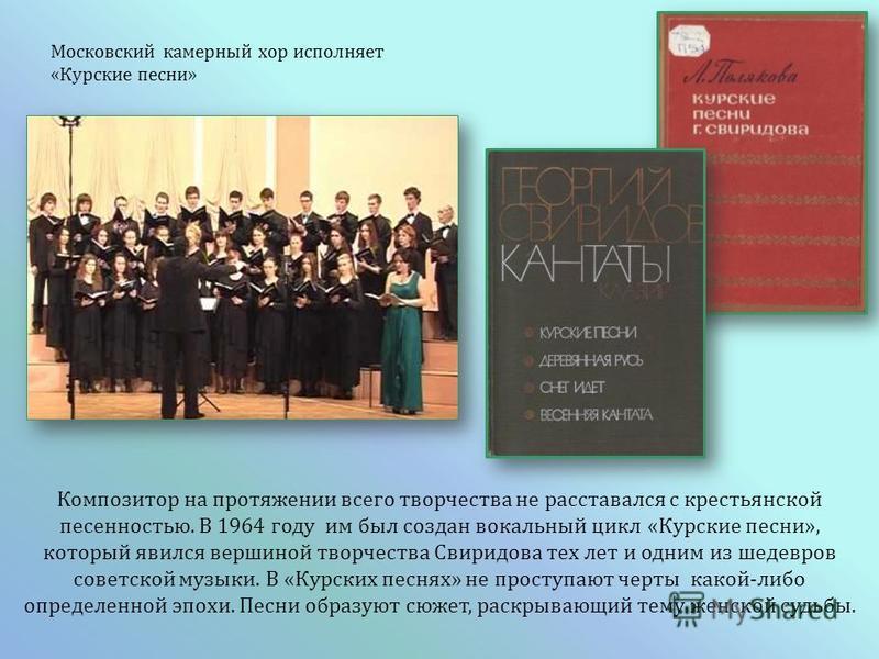 Композитор на протяжении всего творчества не расставался с крестьянской песенностью. В 1964 году им был создан вокальный цикл « Курские песни », который явился вершиной творчества Свиридова тех лет и одним из шедевров советской музыки. В « Курских пе