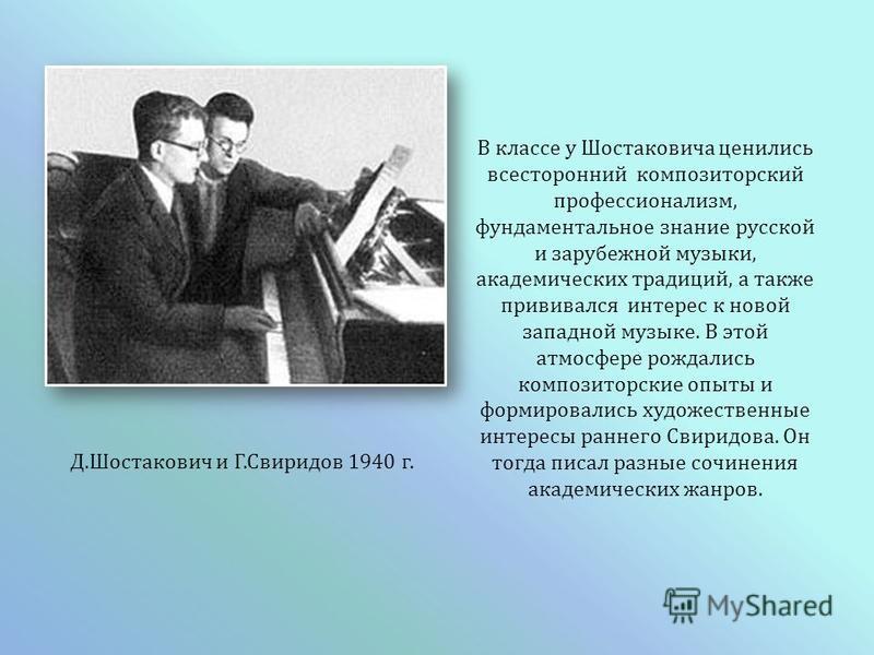 Д. Шостакович и Г. Свиридов 1940 г. В классе у Шостаковича ценились всесторонний композиторский профессионализм, фундаментальное знание русской и зарубежной музыки, академических традиций, а также прививался интерес к новой западной музыке. В этой ат