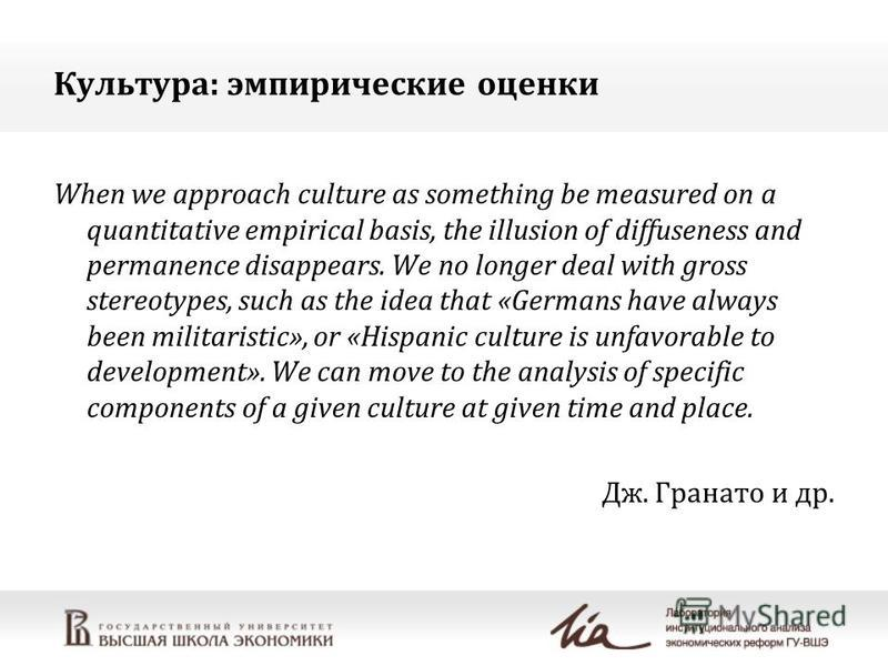 Культура: эмпирические оценки When we approach culture as something be measured on a quantitative empirical basis, the illusion of diffuseness and permanence disappears. We no longer deal with gross stereotypes, such as the idea that «Germans have al