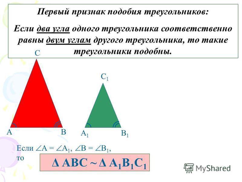 Первый признак подобия треугольников: Если два угла одного треугольника соответственно равны двум углам другого треугольника, то такие треугольники подобны. АВ С А1А1 В1В1 С1С1 Если А = А 1, В = В 1, то Δ АВС ~ Δ А 1 В 1 С 1