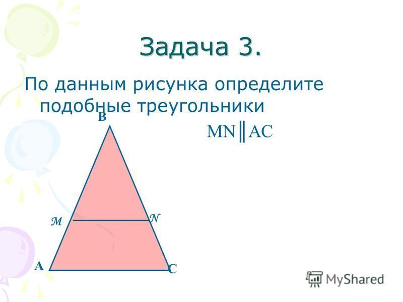 Задача 3. По данным рисунка определите подобные треугольники MNAC А В С М N
