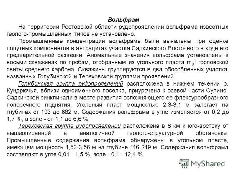 Вольфрам На территории Ростовской области рудопроявлений вольфрама известных геолого-промышленных типов не установлено. Промышленные концентрации вольфрама были выявлены при оценке попутных компонентов в антрацитах участка Садкинского Восточного в хо