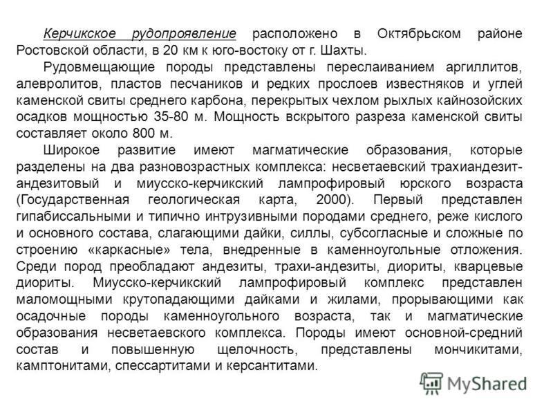 Керчикское рудопроявление расположено в Октябрьском районе Ростовской области, в 20 км к юго-востоку от г. Шахты. Рудовмещающие породы представлены переслаиванием аргиллитов, алевролитов, пластов песчаников и редких прослоев известняков и углей камен