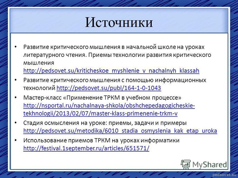 Источники Развитие критического мышления в начальной школе на уроках литературного чтения. Приемы технологии развития критического мышления http://pedsovet.su/kriticheskoe_myshlenie_v_nachalnyh_klassah http://pedsovet.su/kriticheskoe_myshlenie_v_nach