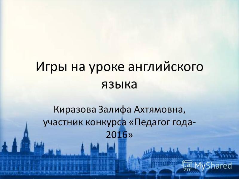 Игры на уроке английского языка Киразова Залифа Ахтямовна, участник конкурса «Педагог года- 2016»