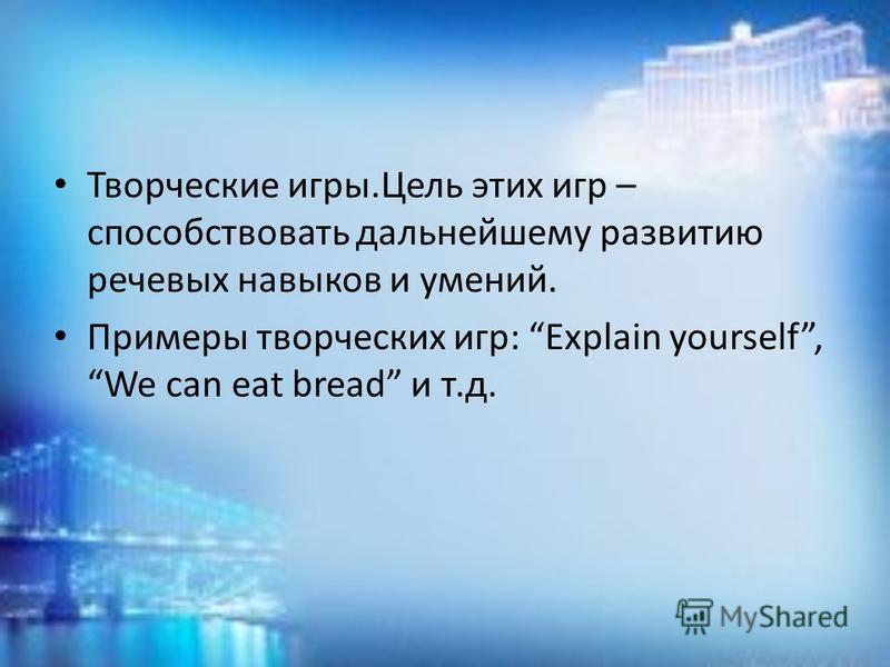 Творческие игры.Цель этих игр – способствовать дальнейшему развитию речевых навыков и умений. Примеры творческих игр: Explain yourself, We can eat bread и т.д.