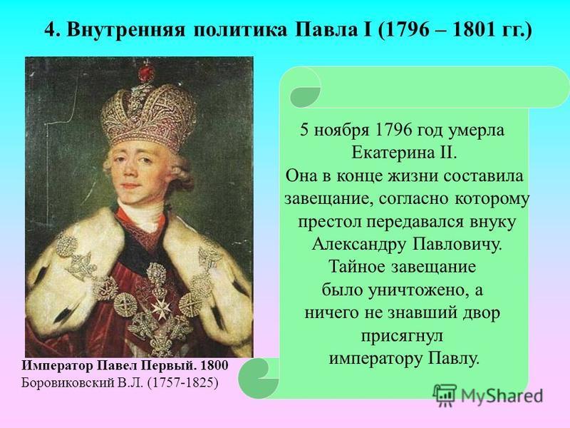 5 ноября 1796 год умерла Екатерина II. Она в конце жизни составила завещание, согласно которому престол передавался внуку Александру Павловичу. Тайное завещание было уничтожено, а ничего не знавший двор присягнул императору Павлу. Император Павел Пер