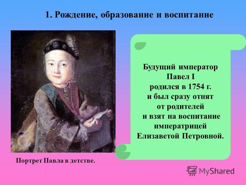 Будущий император Павел I родился в 1754 г. и был сразу отнят от родителей и взят на воспитание императрицей Елизаветой Петровной. Портрет Павла в детстве. 1. Рождение, образование и воспитание