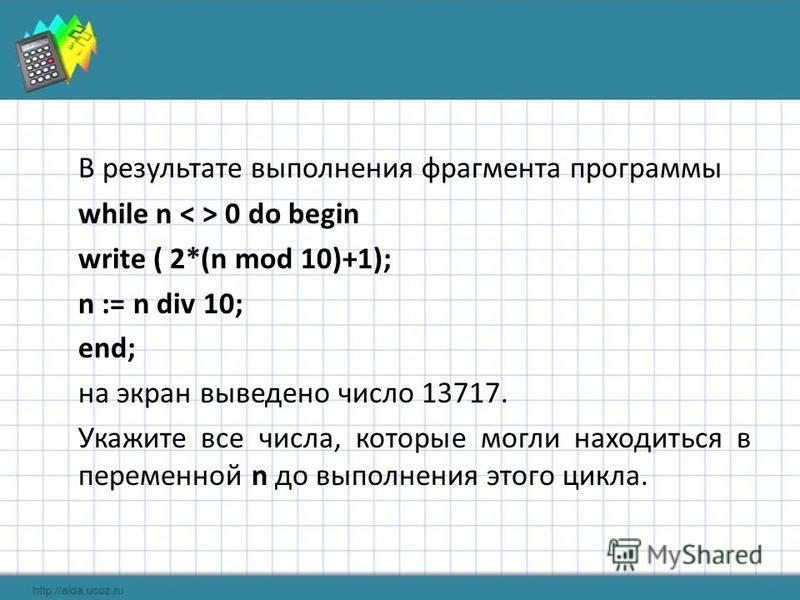 В результате выполнения фрагмента программы while n 0 do begin write ( 2*(n mod 10)+1); n := n div 10; end; на экран выведено число 13717. Укажите все числа, которые могли находиться в переменной n до выполнения этого цикла.