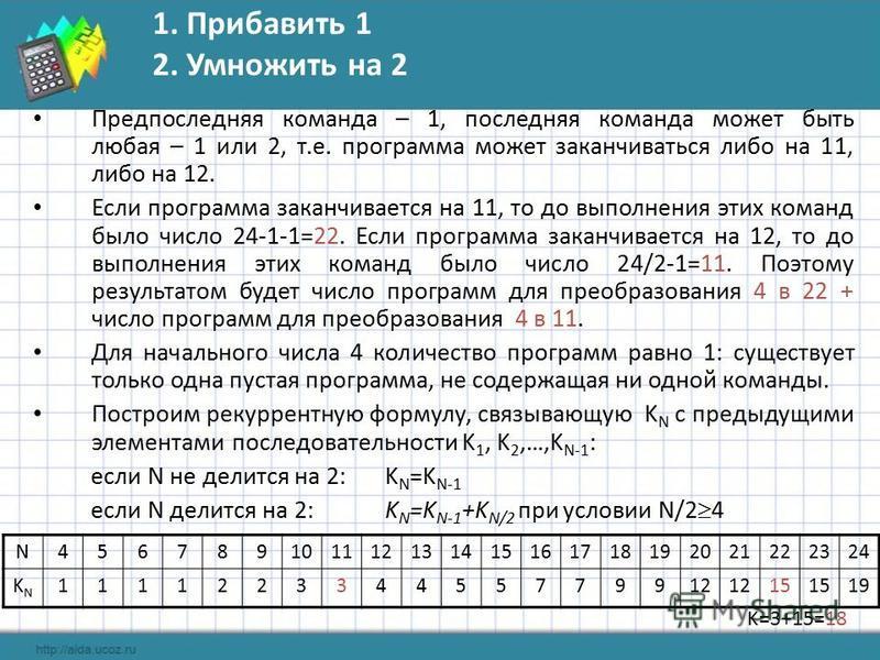 1. Прибавить 1 2. Умножить на 2 Предпоследняя команда – 1, последняя команда может быть любая – 1 или 2, т.е. программа может заканчиваться либо на 11, либо на 12. Если программа заканчивается на 11, то до выполнения этих команд было число 24-1-1=22.